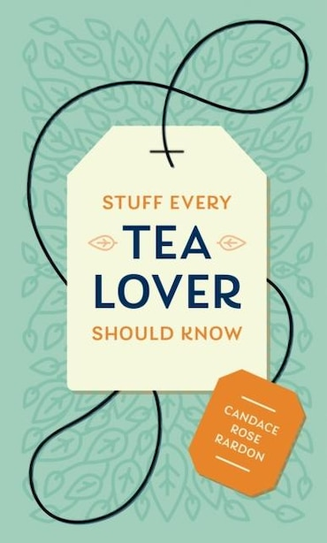 Stuff Every Tea Lover Should Know by Candace Rose Rardon