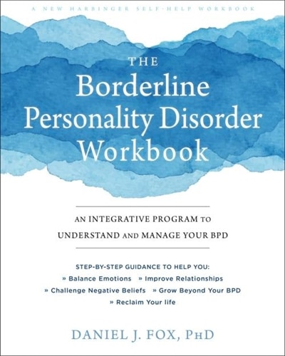 The Borderline Personality Disorder Workbook: An Integrative Program To Understand And Manage Your Bpd by Daniel J. Fox