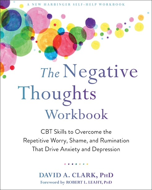The Negative Thoughts Workbook: Cbt Skills To Overcome The Repetitive Worry, Shame, And Rumination That Drive Anxiety And Depression by David A. Clark