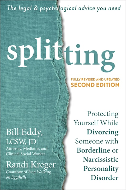 Splitting: Protecting Yourself While Divorcing Someone With Borderline Or Narcissistic Personality Disorder by Bill Eddy