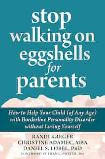 Stop Walking On Eggshells For Parents: How To Help Your Child (of Any Age) With Borderline Personality Disorder Without Losing Yourself by Randi Kreger