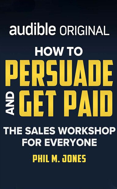 How To Persuade And Get Paid: The Sales Workshop For Everyone de Phil M. Jones