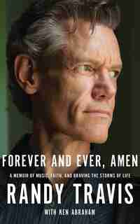 Forever And Ever, Amen: A Memoir Of Music, Faith, And Braving The Storms Of Life de Randy Travis