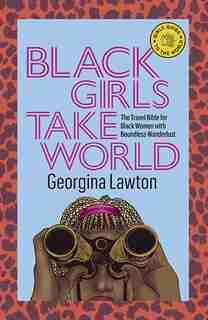 Black Girls Take World: The Travel Bible For Black Women With Boundless Wanderlust by Georgina Lawton