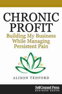 Chronic Profit: Building Your Small Business While Managing Persistent Pain by Alison Tedford