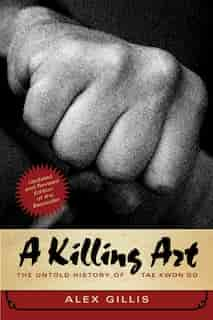 A Killing Art: The Untold History Of Tae Kwon Do, Updated And Revised by Alex Gillis