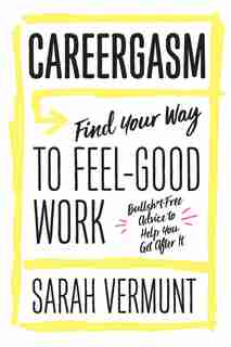 Careergasm: Find Your Way To Feel-good Work by Sarah Vermunt