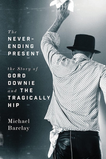 The Never-ending Present: The Story Of Gord Downie And The Tragically Hip by Michael Barclay