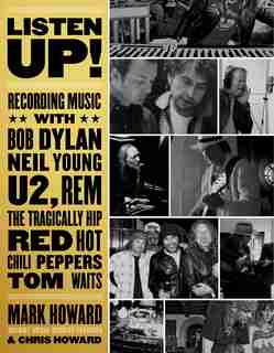 Listen Up!: Recording Music With Bob Dylan, Neil Young, U2, R.e.m., The Tragically Hip, Red Hot Chili Peppers, by Mark Howard