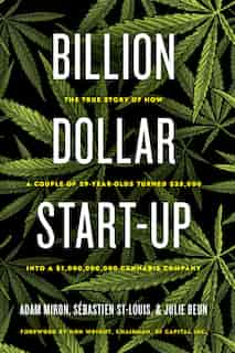 Billion Dollar Start-up: The True Story Of How A Couple Of 29-year-olds Turned $35,000 Into A $1,000,000,000 Cannabis Company de Adam Miron