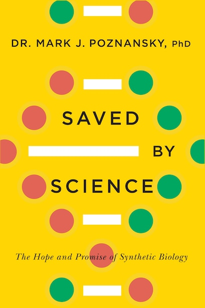 Saved By Science: The Hope and Promise of Synthetic Biology by Mark J. Poznansky