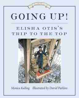 Going Up!: Elisha Otis's Trip To The Top by Monica Kulling