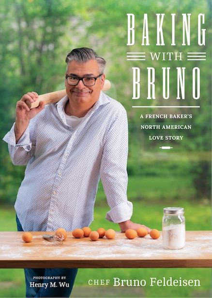 Baking With Bruno: A French Baker's North American Love Story by Bruno Feldeisen