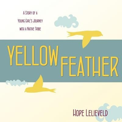 Yellow Feather: A Story of a Young Girl's Journey with a Native Tribe by Hope Lelieveld