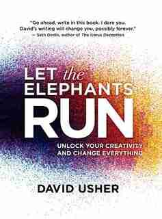 Let the Elephants Run: Unlock Your Creativity and Change Everything by David Usher