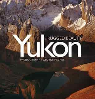 Yukon, Rugged Beauty by George Fischer