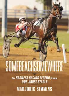 Somebeachsomewhere: A Harness Racing Legend from a One-Horse Stable by Marjorie Simmins