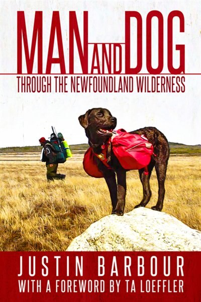 Man And Dog: Through The Newfoundland Wilderness by Justin Barbour