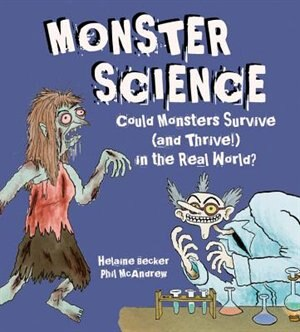 Monster Science: Could Monsters Survive (and Thrive!) In The Real World? by Helaine Becker