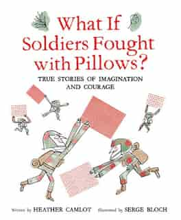 What If Soldiers Fought With Pillows?: True Stories Of Imagination And Courage by Heather Camlot