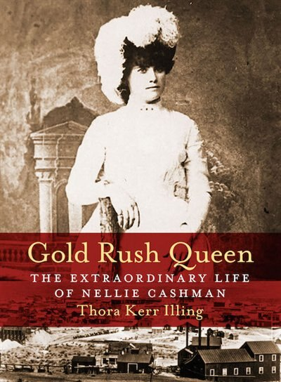 Gold Rush Queen: The Extraordinary Life of Nellie Cashman by Thora Kerr Illing