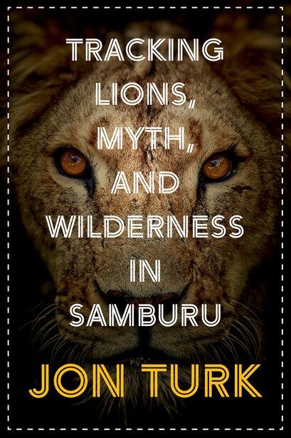 Tracking Lions, Myth, And Wilderness In Samburu by Jon Turk