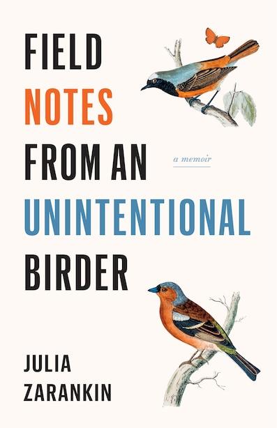 Field Notes From An Unintentional Birder: A Memoir by Julia Zarankin