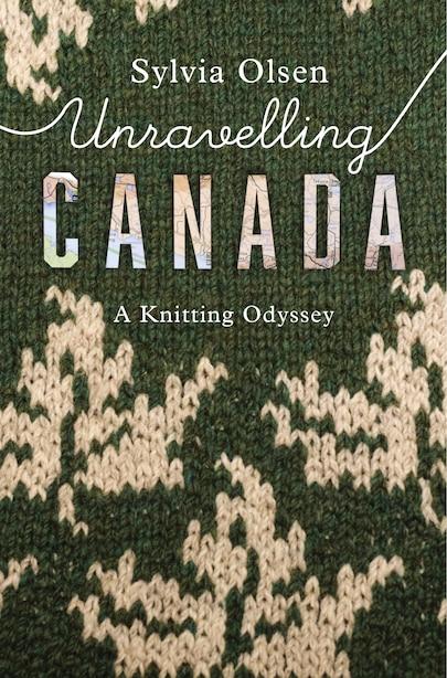 Unravelling Canada: A Knitting Odyssey de Sylvia Olsen