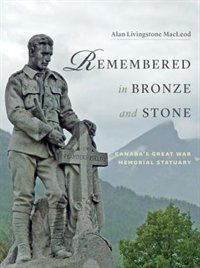 Remembered in Bronze and Stone: Canada's Great War Memorial Statuary by Alan Livingstone MacLeod