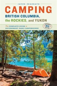 Camping British Columbia, the Rockies, and Yukon: The Complete Guide to Government Park Campgrounds, Expanded Eighth Edition by Jayne Seagrave