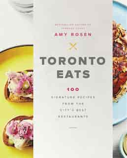 Toronto Eats: 100 Signature Recipes From The City's Best Restaurants by Amy Rosen