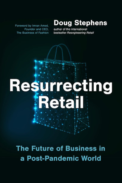 Resurrecting Retail: The Future Of Business In A Post-pandemic World by Doug Stephens