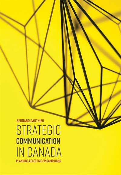 Strategic Communication in Canada: Planning Effective PR Campaigns by Bernard Gauthier