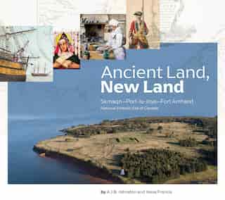 Ancient Land, New Land: Skmaqn - Port-la-joye - Fort Amherst National Historic Site Of Canada by A. J. B. Johnston