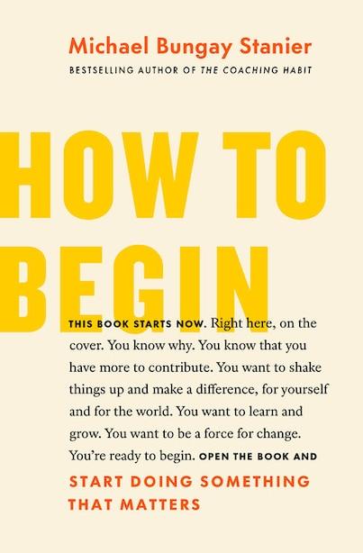 How To Begin: Start Doing Something That Matters de Michael Bungay Stanier