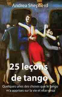 25 Leçons De Tango: Quelques-unes Des Choses Que Le Tango M'a Apprises Sur La Vie Et Vice Versa by Andrea Shepherd