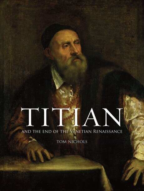 Titian: And The End Of The Venetian Renaissance by Tom Nichols