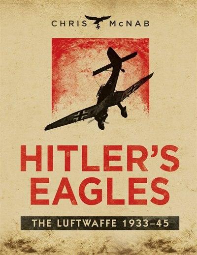 Hitler's Eagles: The Luftwaffe 1933-45 by Chris Mcnab