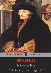 The Praise of Folly and An Enquiry Concerning Faith (Illustrated) by Desiderius Erasmus