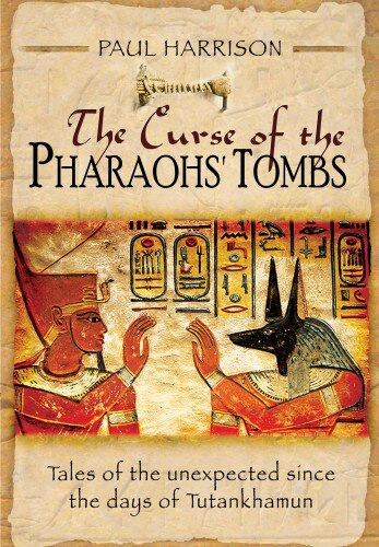 The Curse Of The Pharaohs' Tombs: Tales Of The Unexpected Since The Days Of Tutankhamun by Paul Harrison