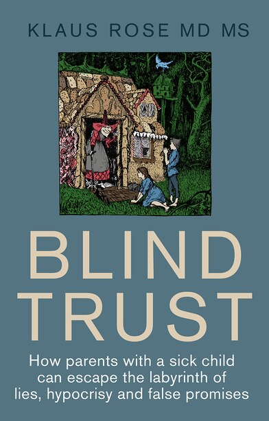 Blind Trust: How Parents With A Sick Child Can Escape The Labyrinth Of Lies, Hypocrisy And False Promises by Klaus Rose