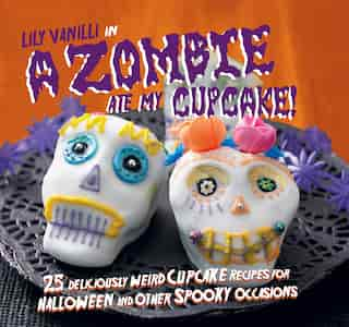 A Zombie Ate My Cupcake!: 25 deliciously weird cupcake recipes for Halloween and other spooky occasions by Lily Vanilli