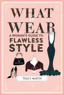What To Wear: A Woman's Guide To Flawless Style by Tracy Martin
