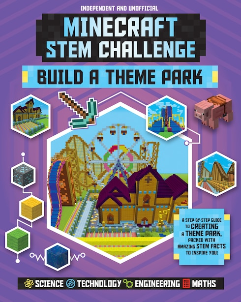 Minecraft Stem Challenge Build A Theme Park (independent & Unofficial): A Step-by-step Guide To Creating A Theme Park, Packed With Amazing Stem Facts To Inspire You! by Anne Rooney