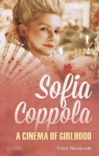 Sofia Coppola: A Cinema Of Girlhood by Fiona Handyside