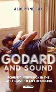 Godard And Sound: Acoustic Innovation In The Late Films Of Jean-luc Godard by Albertine Fox