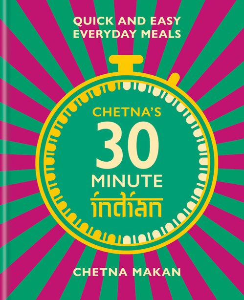 Chetna's 30 Minute Indian: Quick And Easy Everyday Meals by Chetna Makan