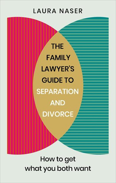 The Family Lawyer's Guide To Separation And Divorce: How To Get What You Both Want by Laura Naser