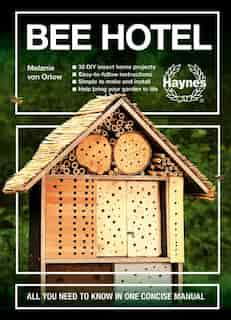 Bee Hotel: All You Need To Know In One Concise Manual : 30 Diy Insect Home Projects - Easy-to-follow Instructi by Melanie Von Orlow