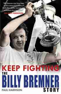 Keep Fighting: The Billy Bremner Story by Paul Harrison